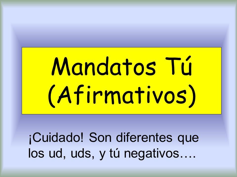 Mandatos Tú (Afirmativos) ¡Cuidado! Son diferentes que los ud, uds, y tú negativos….
