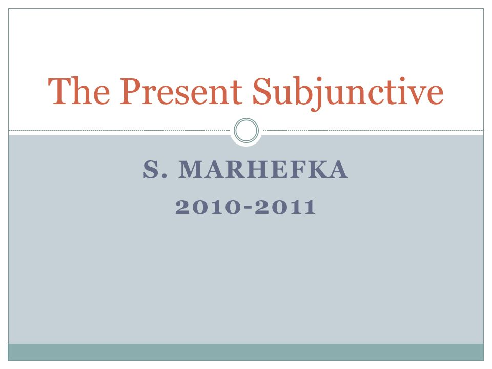 S. MARHEFKA 2010-2011 The Present Subjunctive