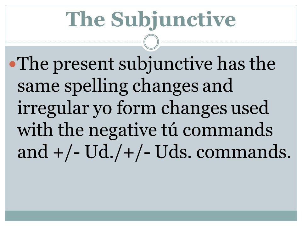 The Subjunctive The present subjunctive has the same spelling changes and irregular yo form changes used with the negative tú commands and +/- Ud./+/-