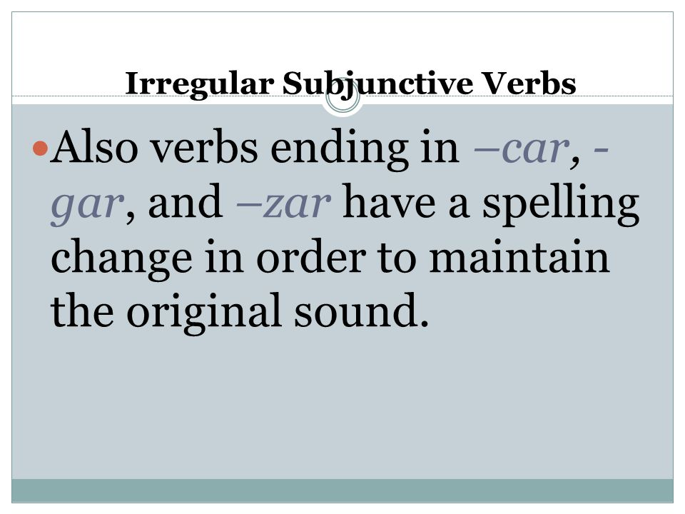 Irregular Subjunctive Verbs Also verbs ending in –car, - gar, and –zar have a spelling change in order to maintain the original sound.