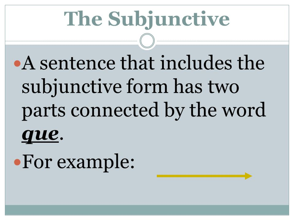 The Subjunctive A sentence that includes the subjunctive form has two parts connected by the word que. For example: