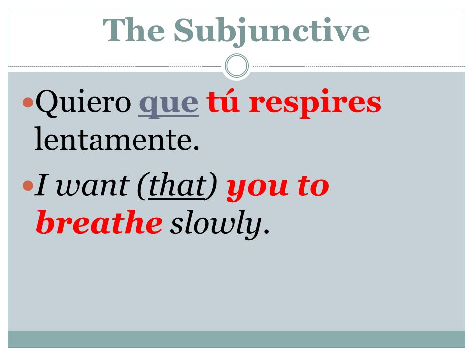 The Subjunctive Quiero que tú respires lentamente. I want (that) you to breathe slowly.