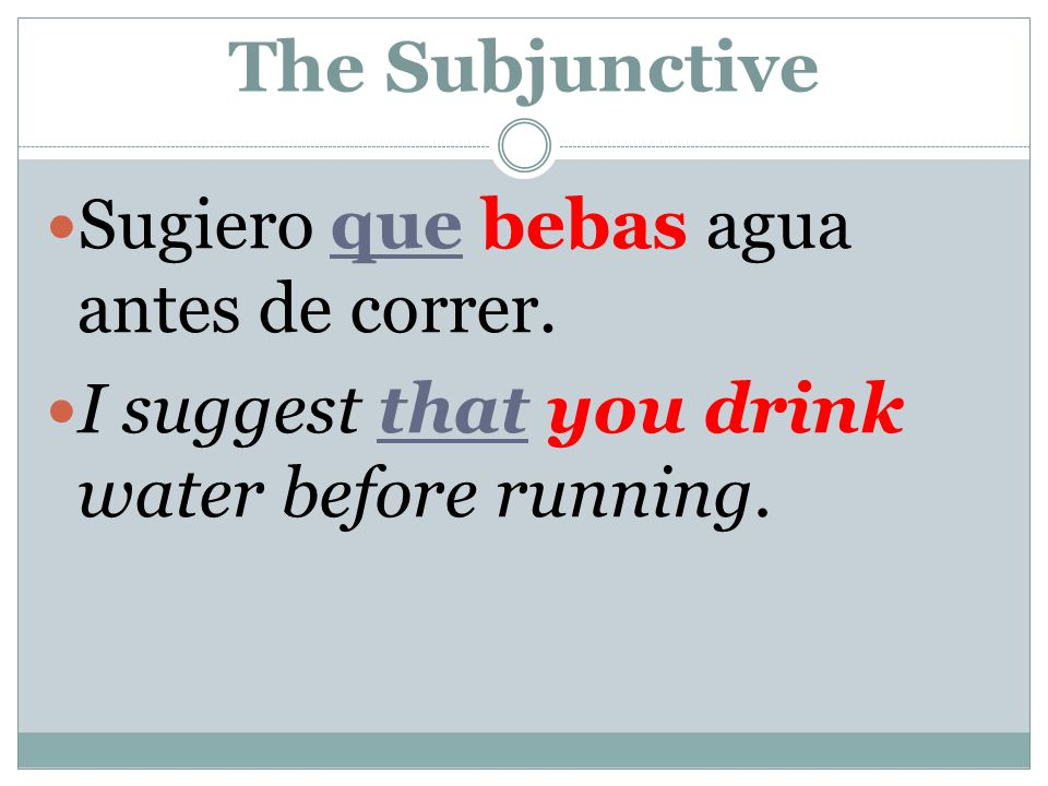 The Subjunctive Sugiero que bebas agua antes de correr. I suggest that you drink water before running.