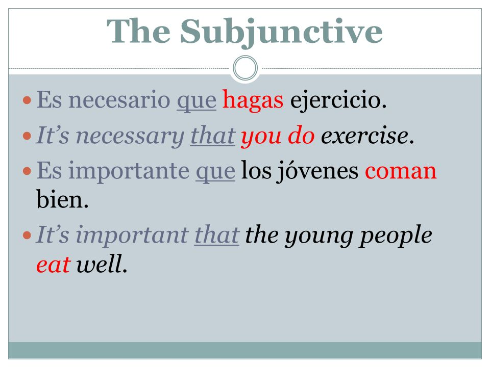 The Subjunctive Es necesario que hagas ejercicio. Its necessary that you do exercise. Es importante que los jóvenes coman bien. Its important that the