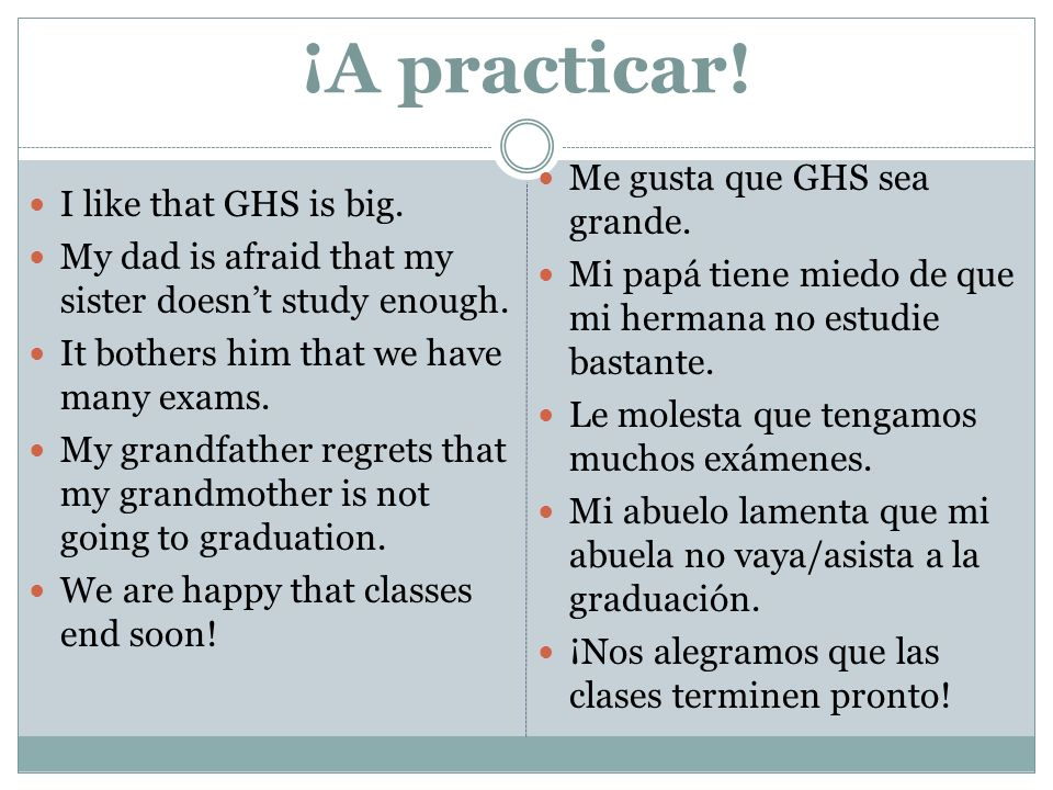 ¡A practicar. I like that GHS is big. My dad is afraid that my sister doesnt study enough.
