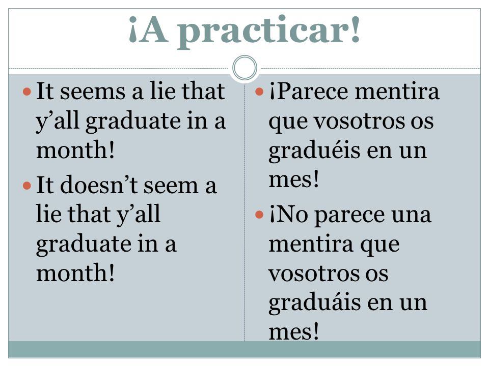 ¡A practicar! It seems a lie that yall graduate in a month! It doesnt seem a lie that yall graduate in a month! ¡Parece mentira que vosotros os gradué