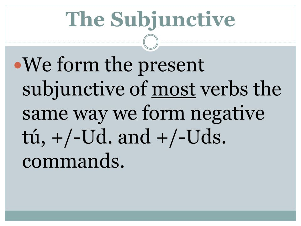 The Subjunctive We form the present subjunctive of most verbs the same way we form negative tú, +/-Ud.