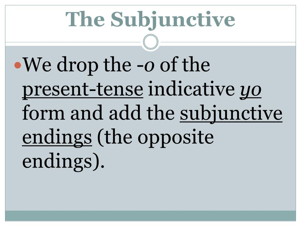 The Subjunctive We drop the -o of the present-tense indicative yo form and add the subjunctive endings (the opposite endings).