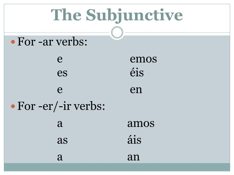 The Subjunctive For -ar verbs: e emos es éis e en For -er/-ir verbs: a amos asáis aan