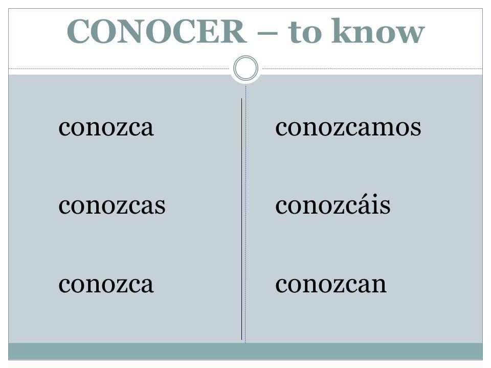 CONOCER – to know conozca conozcas conozca conozcamos conozcáis conozcan