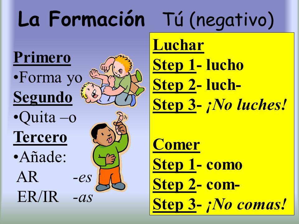 La Formación Tú (negativo) Primero Forma yo Segundo Quita –o Tercero Añade: AR -es ER/IR -as Luchar Step 1- lucho Step 2- luch- Step 3- ¡No luches! Co