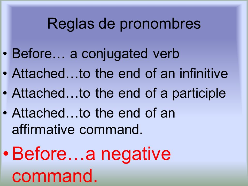 Reglas de pronombres Before… a conjugated verb Attached…to the end of an infinitive Attached…to the end of a participle Attached…to the end of an affirmative command.