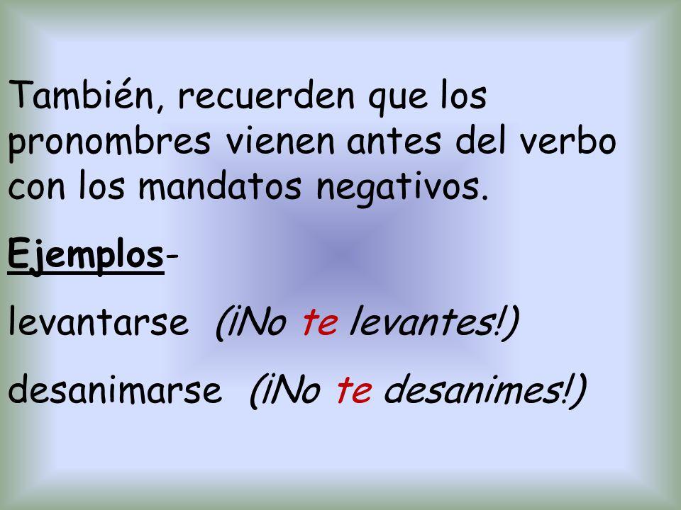 También, recuerden que los pronombres vienen antes del verbo con los mandatos negativos. Ejemplos- levantarse (¡No te levantes!) desanimarse (¡No te d