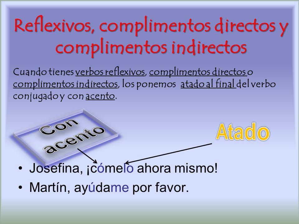Reflexivos, complimentos directos y complimentos indirectos Josefina, ¡cómelo ahora mismo! Martín, ayúdame por favor. Cuando tienes verbos reflexivos,