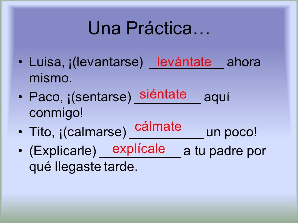 Una Práctica… Luisa, ¡(levantarse) __________ ahora mismo. Paco, ¡(sentarse) _________ aquí conmigo! Tito, ¡(calmarse) __________ un poco! (Explicarle