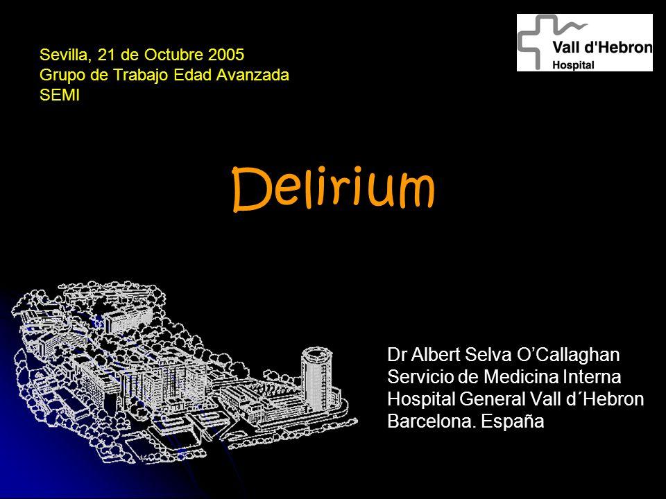 Delirium Dr Albert Selva OCallaghan Servicio de Medicina Interna Hospital General Vall d´Hebron Barcelona. España Sevilla, 21 de Octubre 2005 Grupo de