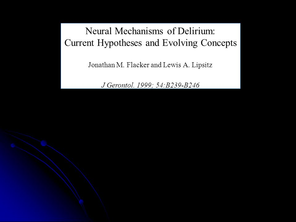Neural Mechanisms of Delirium: Current Hypotheses and Evolving Concepts Jonathan M. Flacker and Lewis A. Lipsitz J Gerontol. 1999; 54:B239-B246