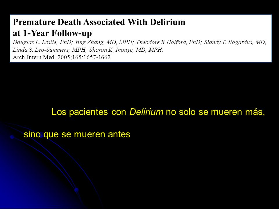 Premature Death Associated With Delirium at 1-Year Follow-up Douglas L. Leslie, PhD; Ying Zhang, MD, MPH; Theodore R Holford, PhD; Sidney T. Bogardus,