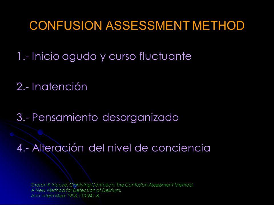 CONFUSION ASSESSMENT METHOD 1.- Inicio agudo y curso fluctuante 2.- Inatención 3.- Pensamiento desorganizado 4.- Alteración del nivel de conciencia Sh