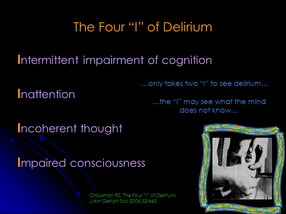The Four I of Delirium I ntermittent impairment of cognition I nattention I ncoherent thought I mpaired consciousness …only takes two I to see deliriu
