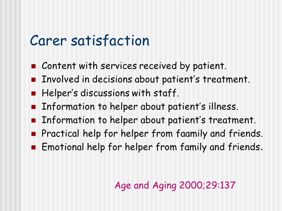 Carer satisfaction Content with services received by patient. Involved in decisions about patients treatment. Helpers discussions with staff. Informat