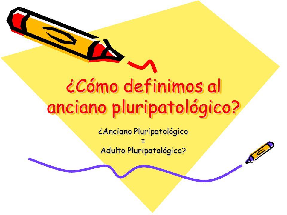 ¿Cómo definimos al anciano pluripatológico? ¿Anciano Pluripatológico = Adulto Pluripatológico?