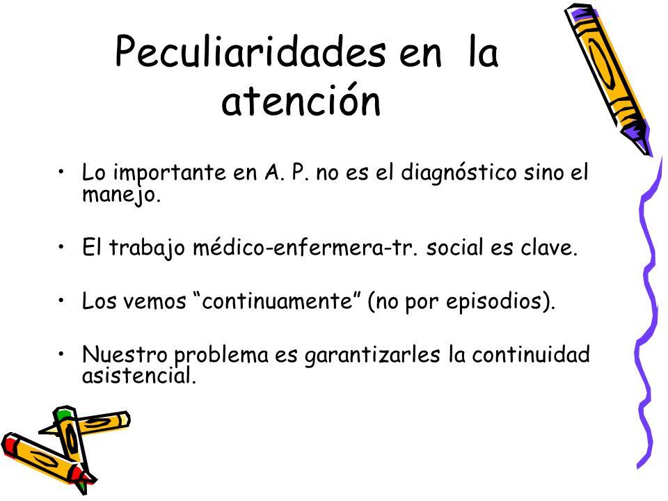 Peculiaridades en la atención Lo importante en A. P. no es el diagnóstico sino el manejo. El trabajo médico-enfermera-tr. social es clave. Los vemos c