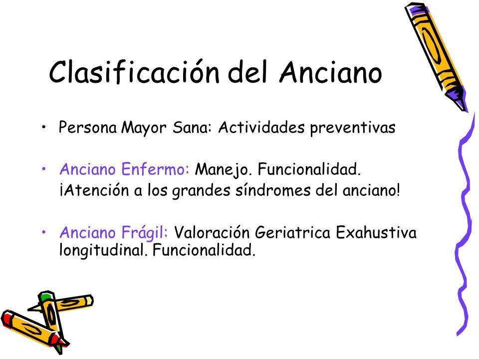 Clasificación del Anciano Persona Mayor Sana: Actividades preventivas Anciano Enfermo: Manejo. Funcionalidad. ¡Atención a los grandes síndromes del an