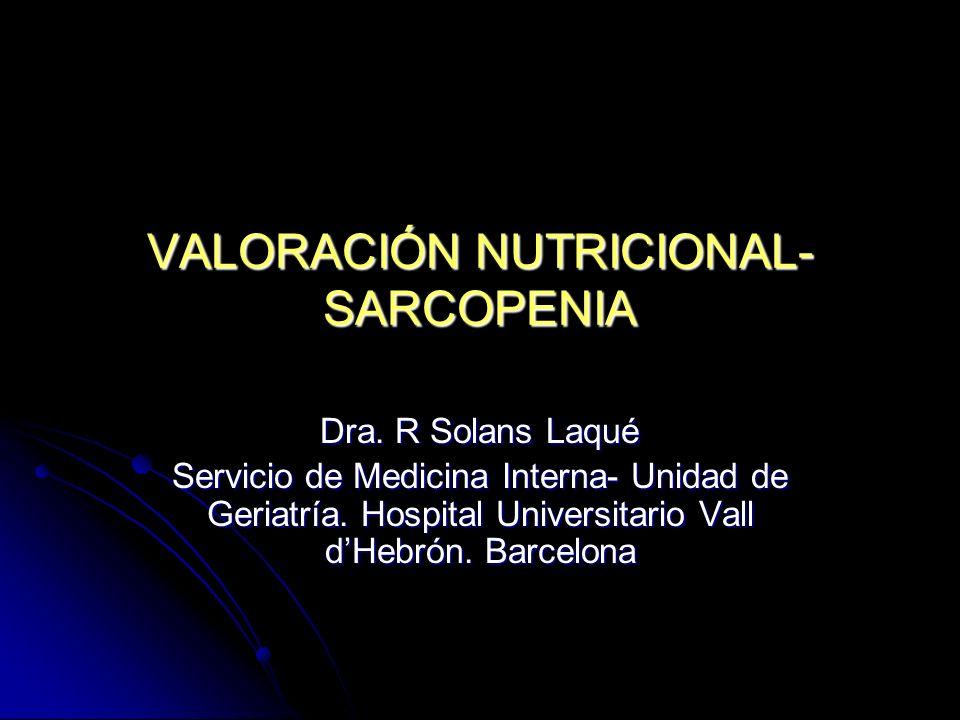 VALORACIÓN NUTRICIONAL- SARCOPENIA Dra. R Solans Laqué Servicio de Medicina Interna- Unidad de Geriatría. Hospital Universitario Vall dHebrón. Barcelo