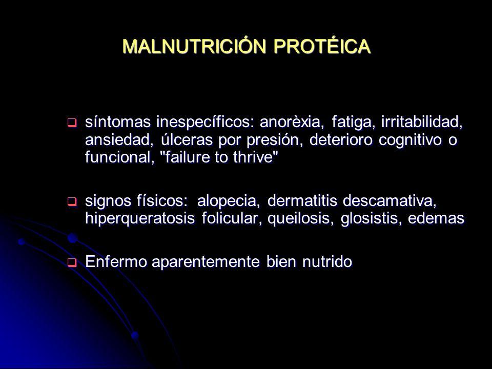 MALNUTRICIÓN PROTÉICA síntomas inespecíficos: anorèxia, fatiga, irritabilidad, ansiedad, úlceras por presión, deterioro cognitivo o funcional,