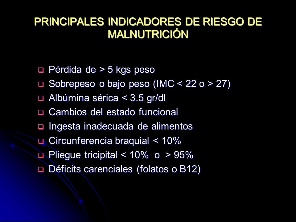 PRINCIPALES INDICADORES DE RIESGO DE MALNUTRICIÓN Pérdida de > 5 kgs peso Pérdida de > 5 kgs peso Sobrepeso o bajo peso (IMC 27) Sobrepeso o bajo peso