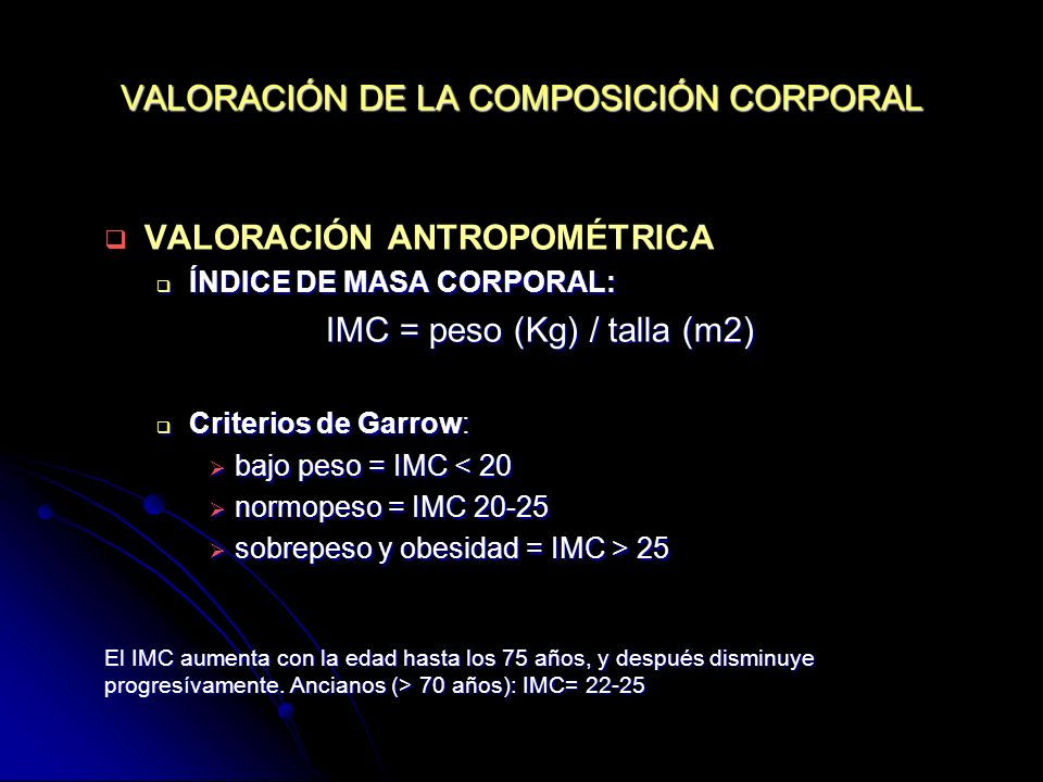 VALORACIÓN DE LA COMPOSICIÓN CORPORAL VALORACIÓN ANTROPOMÉTRICA ÍNDICE DE MASA CORPORAL: ÍNDICE DE MASA CORPORAL: IMC = peso (Kg) / talla (m2) IMC = p