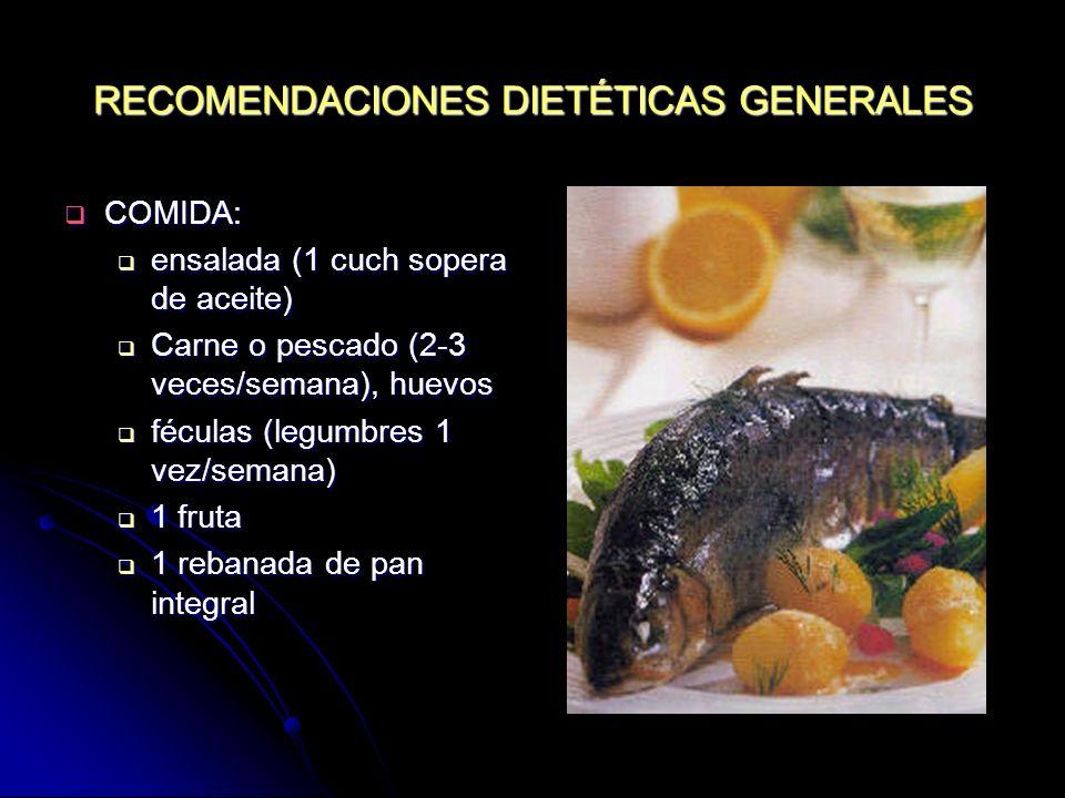 RECOMENDACIONES DIETÉTICAS GENERALES COMIDA: COMIDA: ensalada (1 cuch sopera de aceite) ensalada (1 cuch sopera de aceite) Carne o pescado (2-3 veces/