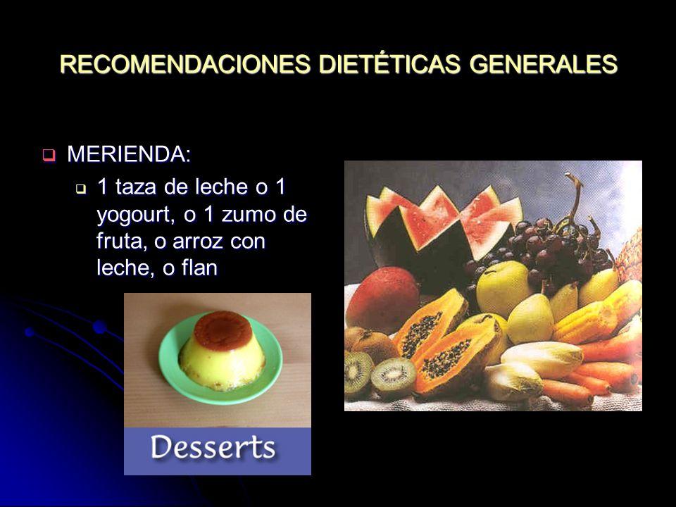 RECOMENDACIONES DIETÉTICAS GENERALES MERIENDA: MERIENDA: 1 taza de leche o 1 yogourt, o 1 zumo de fruta, o arroz con leche, o flan 1 taza de leche o 1