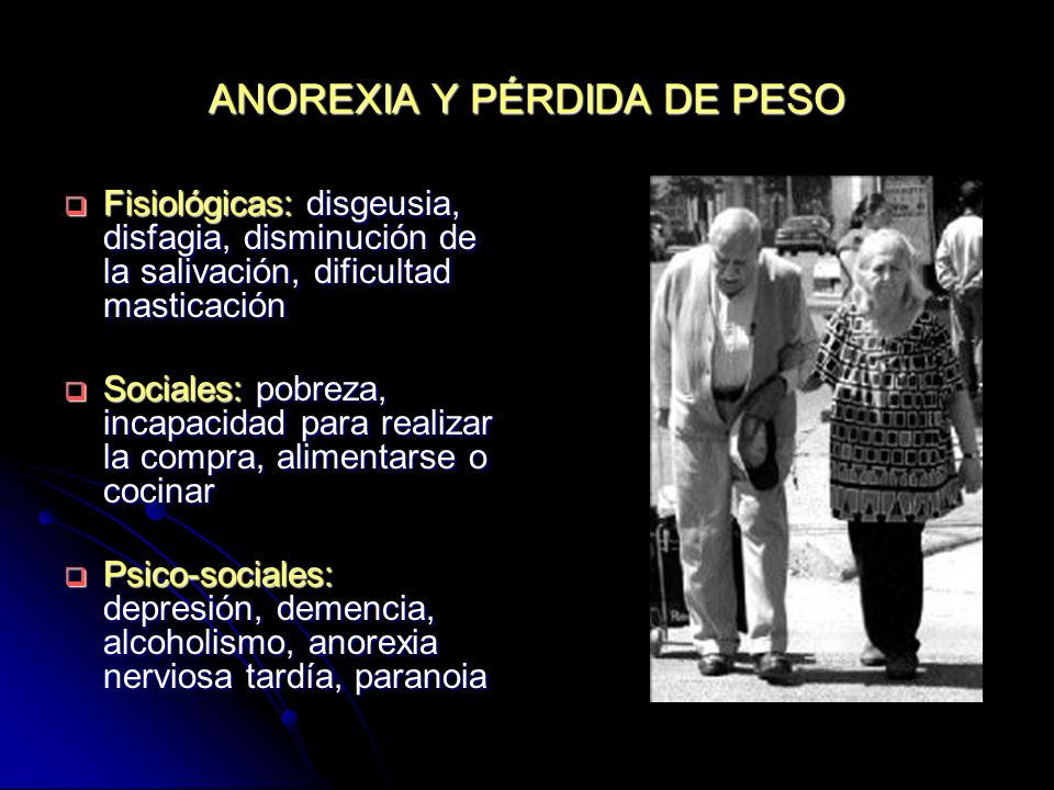 ANOREXIA Y PÉRDIDA DE PESO Anorèxia fisiológica ( IL-6): ingesta calórica, en relación a una menor actividad física Anorèxia fisiológica ( IL-6): ingesta calórica, en relación a una menor actividad física Causas médicas: cancer, caquexia cardíaca, BNCO, enfermedad de Parkinson, infecciones crónicas (tuberculosis, SIDA) Causas médicas: cancer, caquexia cardíaca, BNCO, enfermedad de Parkinson, infecciones crónicas (tuberculosis, SIDA) Fármacos Fármacos