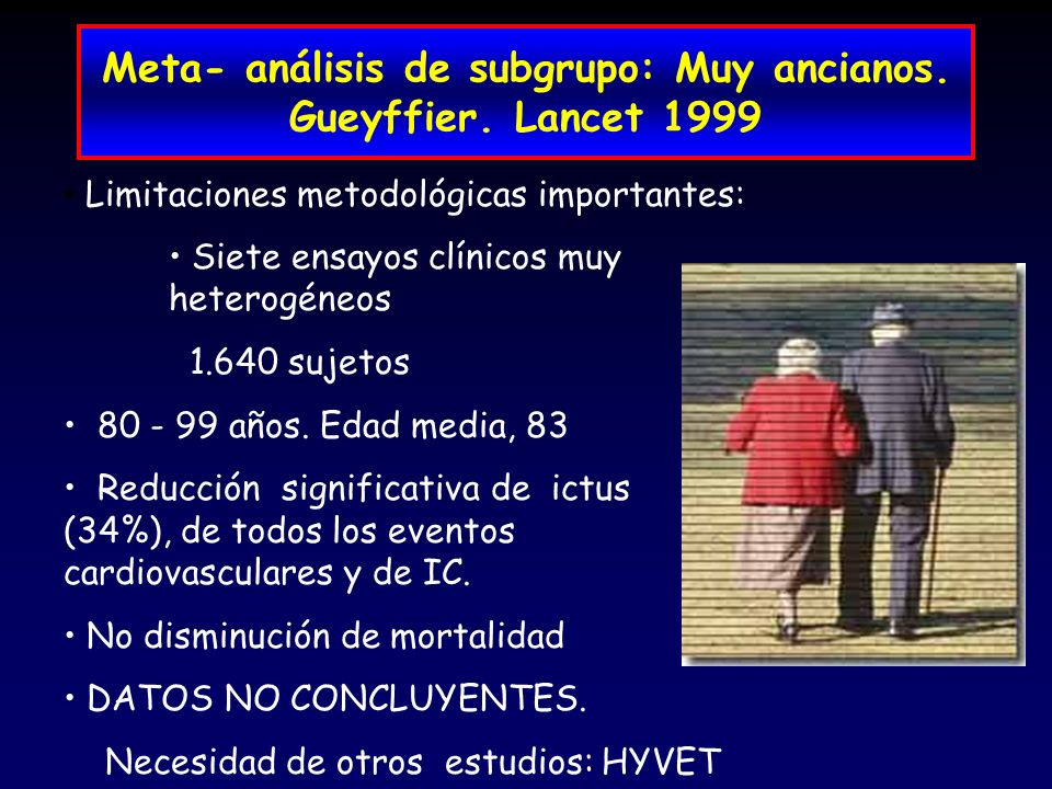 Meta- análisis de subgrupo: Muy ancianos. Gueyffier. Lancet 1999 Limitaciones metodológicas importantes: Siete ensayos clínicos muy heterogéneos 1.640