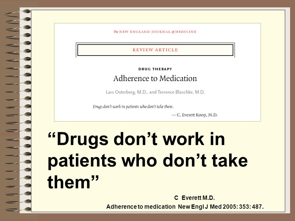 Drugs dont work in patients who dont take them C Everett M.D. Adherence to medication New Engl J Med 2005: 353: 487.