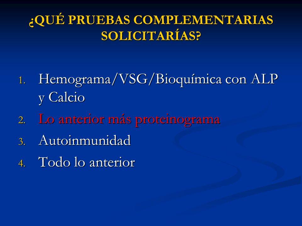 ¿QUÉ PRUEBAS COMPLEMENTARIAS SOLICITARÍAS? 1. Hemograma/VSG/Bioquímica con ALP y Calcio 2. Lo anterior más proteinograma 3. Autoinmunidad 4. Todo lo a