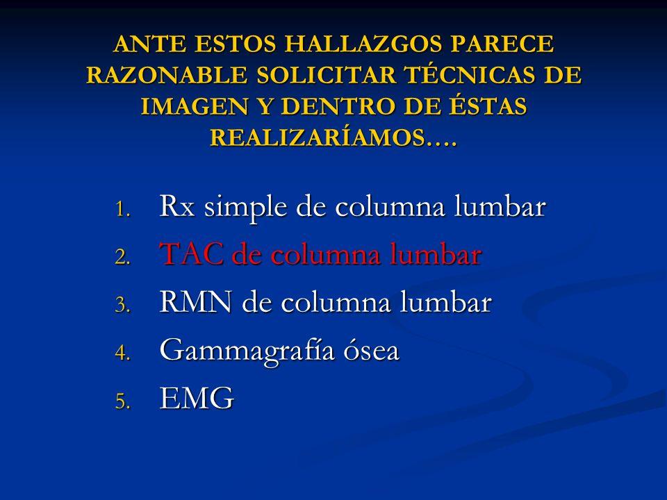 ANTE ESTOS HALLAZGOS PARECE RAZONABLE SOLICITAR TÉCNICAS DE IMAGEN Y DENTRO DE ÉSTAS REALIZARÍAMOS…. 1. Rx simple de columna lumbar 2. TAC de columna