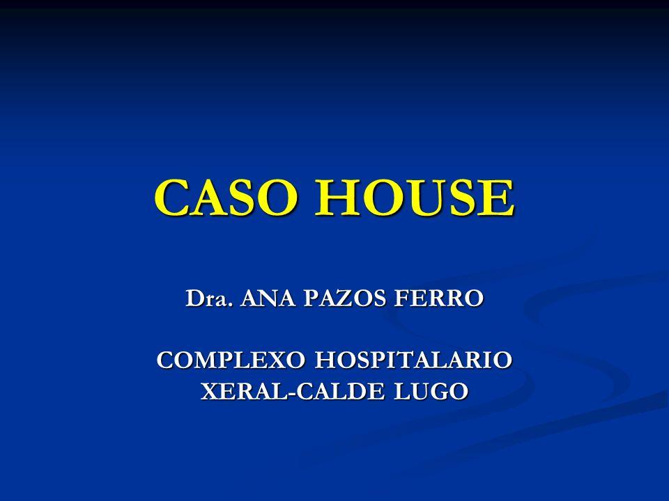 CASO HOUSE Dra. ANA PAZOS FERRO COMPLEXO HOSPITALARIO XERAL-CALDE LUGO