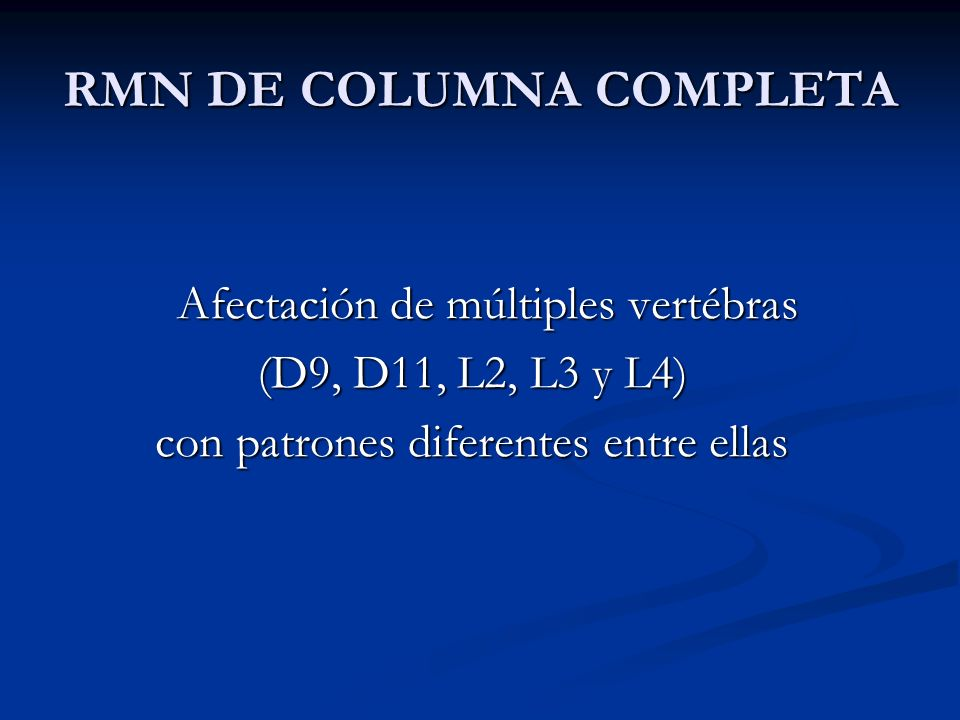 RMN DE COLUMNA COMPLETA Afectación de múltiples vertébras Afectación de múltiples vertébras (D9, D11, L2, L3 y L4) con patrones diferentes entre ellas