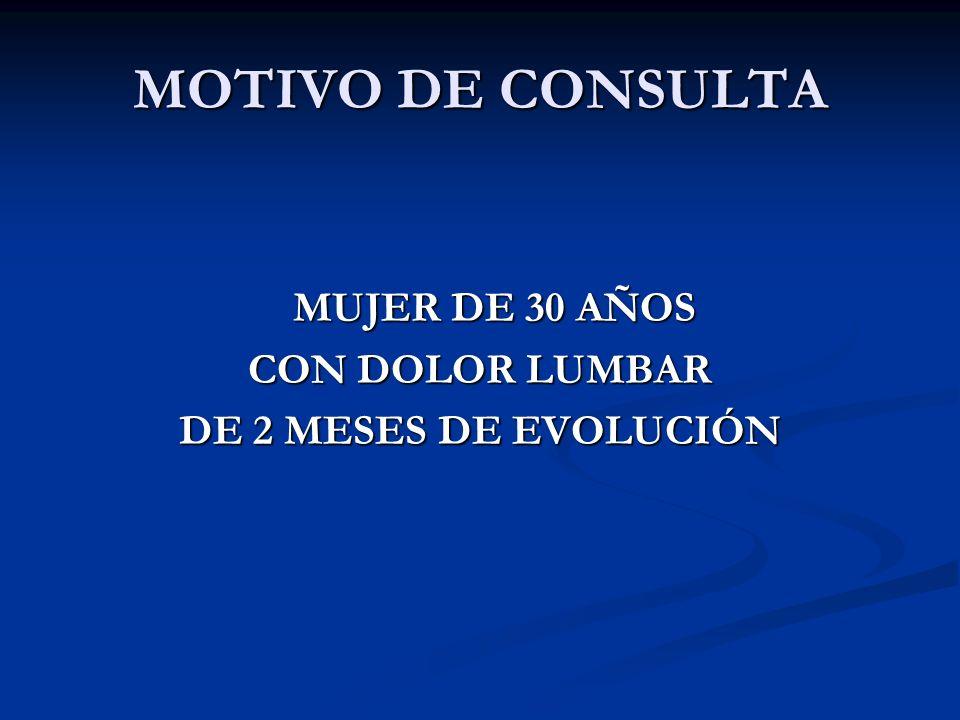 MOTIVO DE CONSULTA MUJER DE 30 AÑOS MUJER DE 30 AÑOS CON DOLOR LUMBAR DE 2 MESES DE EVOLUCIÓN