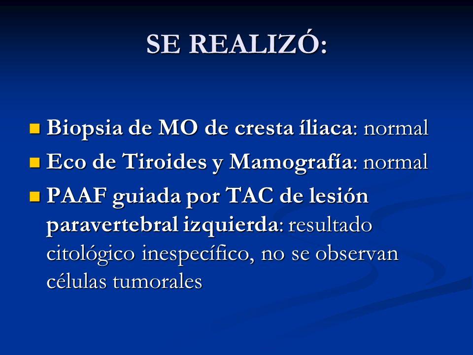 SE REALIZÓ: Biopsia de MO de cresta íliaca: normal Biopsia de MO de cresta íliaca: normal Eco de Tiroides y Mamografía: normal Eco de Tiroides y Mamog