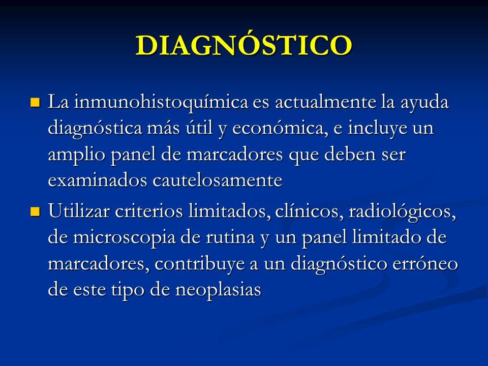DIAGNÓSTICO La inmunohistoquímica es actualmente la ayuda diagnóstica más útil y económica, e incluye un amplio panel de marcadores que deben ser exam