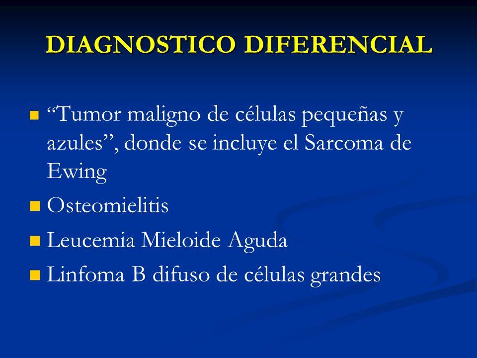DIAGNOSTICO DIFERENCIAL Tumor maligno de células pequeñas y azules, donde se incluye el Sarcoma de Ewing Osteomielitis Leucemia Mieloide Aguda Linfoma