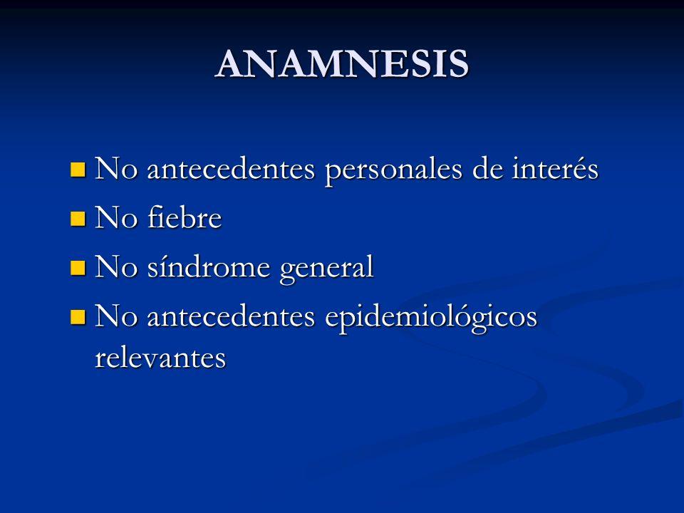ANAMNESIS No antecedentes personales de interés No antecedentes personales de interés No fiebre No fiebre No síndrome general No síndrome general No a