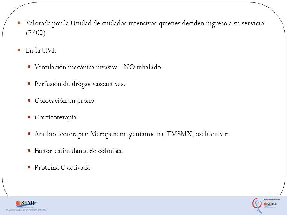 Valorada por la Unidad de cuidados intensivos quienes deciden ingreso a su servicio. (7/02) En la UVI: Ventilación mecánica invasiva. NO inhalado. Per