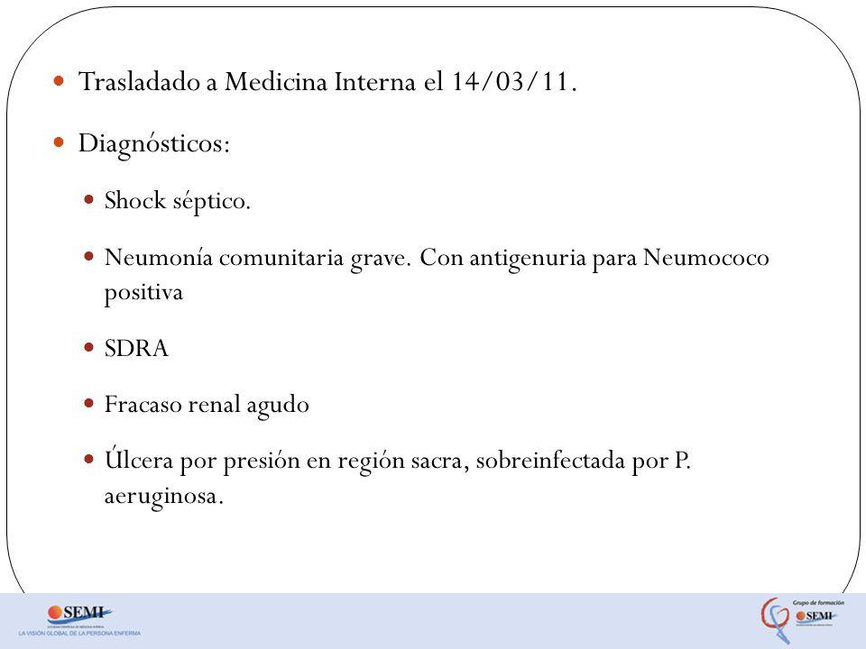 Trasladado a Medicina Interna el 14/03/11. Diagnósticos: Shock séptico. Neumonía comunitaria grave. Con antigenuria para Neumococo positiva SDRA Fraca