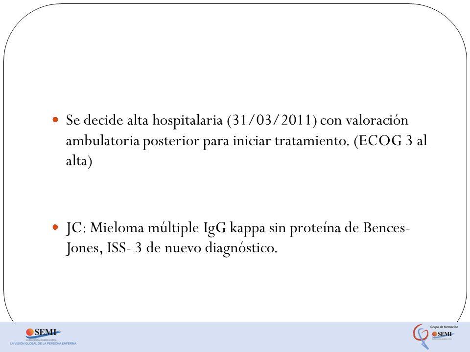 Se decide alta hospitalaria (31/03/2011) con valoración ambulatoria posterior para iniciar tratamiento. (ECOG 3 al alta) JC: Mieloma múltiple IgG kapp