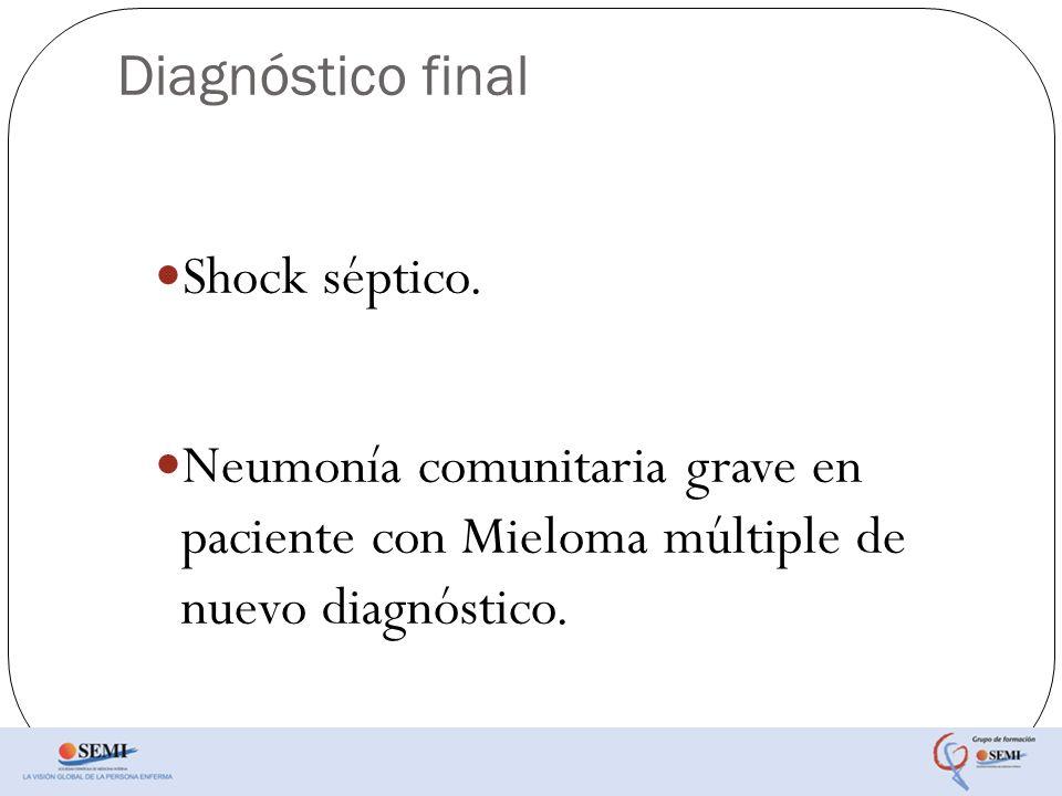 Diagnóstico final Shock séptico. Neumonía comunitaria grave en paciente con Mieloma múltiple de nuevo diagnóstico.